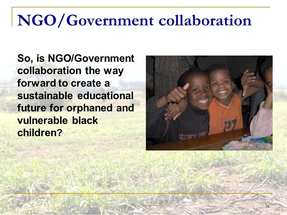 36 NGO/Government collaboration So, is NGO/Government collaboration the way forward to create a sustainable educational future for orphaned and vulner