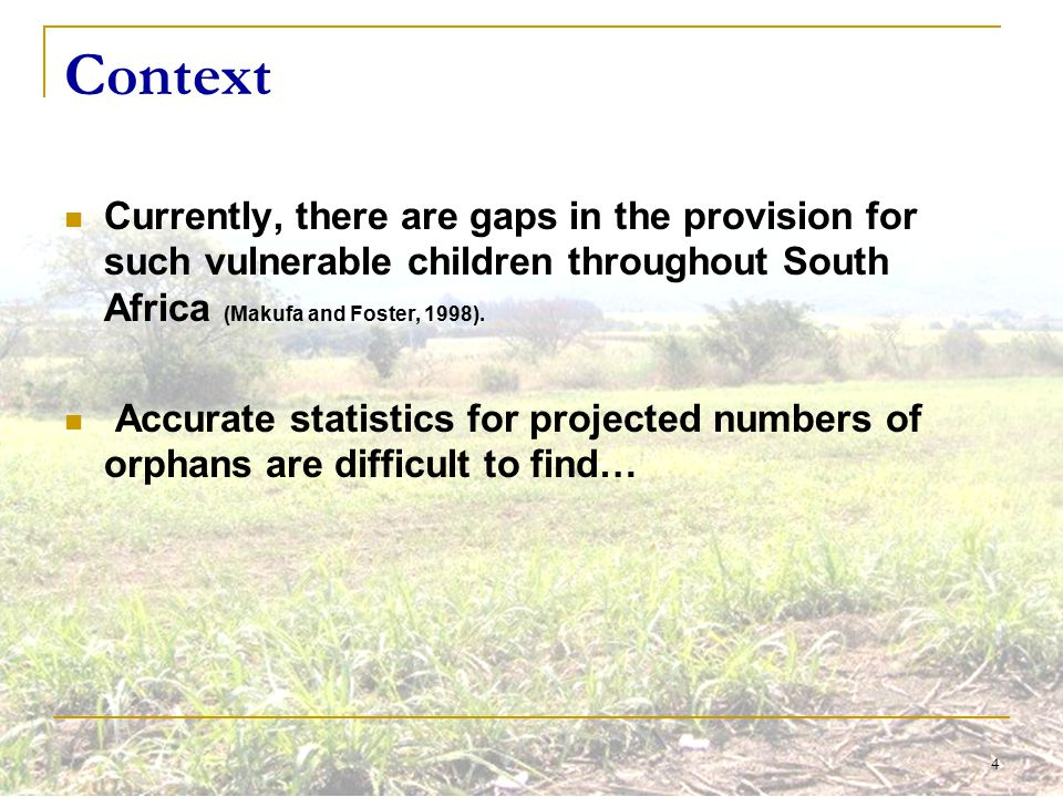 4 Context Currently, there are gaps in the provision for such vulnerable children throughout South Africa (Makufa and Foster, 1998). Accurate statisti