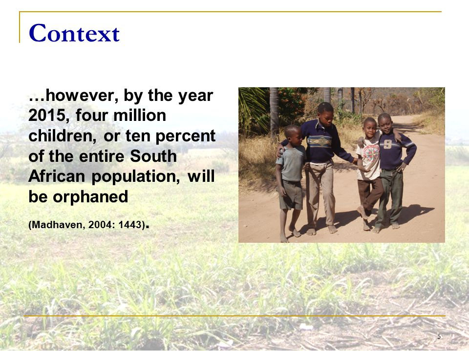 5 Context …however, by the year 2015, four million children, or ten percent of the entire South African population, will be orphaned (Madhaven, 2004:
