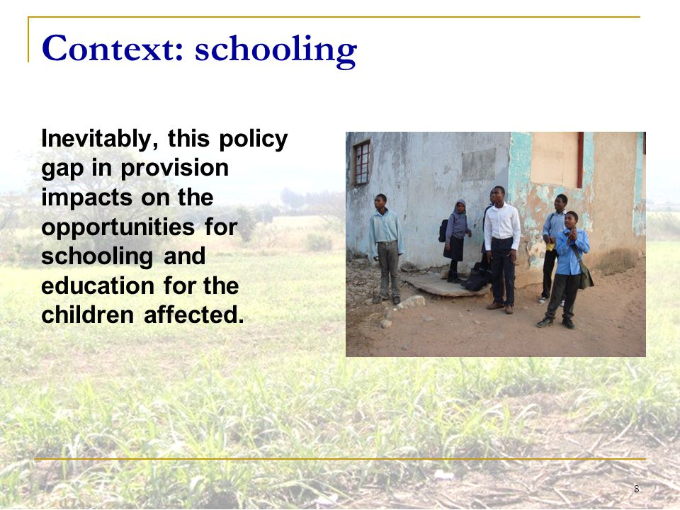 8 Context: schooling Inevitably, this policy gap in provision impacts on the opportunities for schooling and education for the children affected.