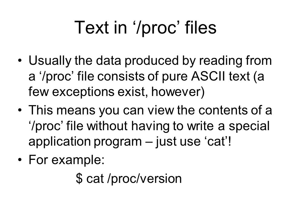 Text in '/proc' files Usually the data produced by reading from a '/proc' file consists of pure ASCII text (a few exceptions exist, however) This means you can view the contents of a '/proc' file without having to write a special application program – just use 'cat'.