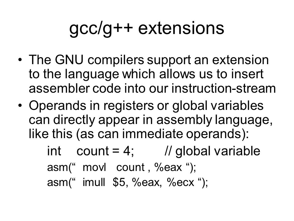 gcc/g++ extensions The GNU compilers support an extension to the language which allows us to insert assembler code into our instruction-stream Operands in registers or global variables can directly appear in assembly language, like this (as can immediate operands): intcount = 4;// global variable asm( movl count, %eax ); asm( imull $5, %eax, %ecx );