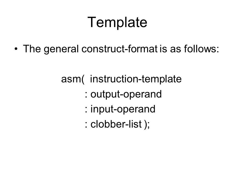 Template The general construct-format is as follows: asm( instruction-template : output-operand : input-operand : clobber-list );