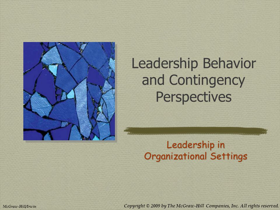 Copyright © 2009 by The McGraw-Hill Companies, Inc. All rights reserved. McGraw-Hill/Irwin Leadership Behavior and Contingency Perspectives Leadership