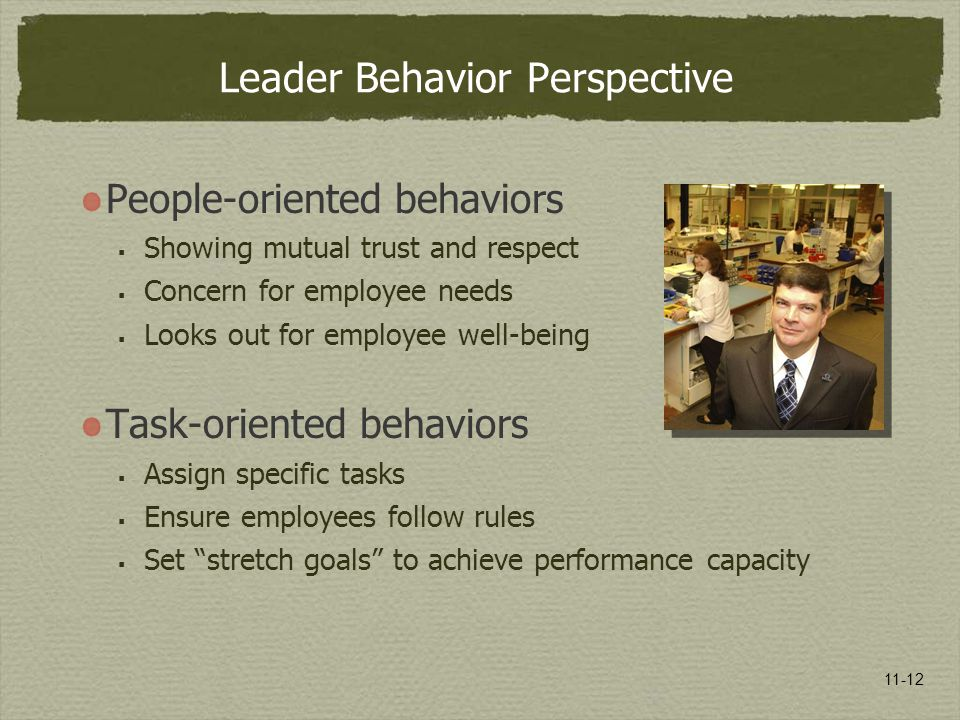 11-12 Leader Behavior Perspective People-oriented behaviors  Showing mutual trust and respect  Concern for employee needs  Looks out for employee w