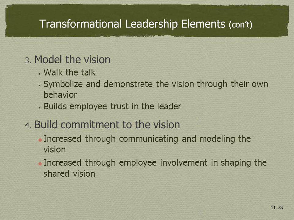 11-23 Transformational Leadership Elements (con't) 3. Model the vision  Walk the talk  Symbolize and demonstrate the vision through their own behavi