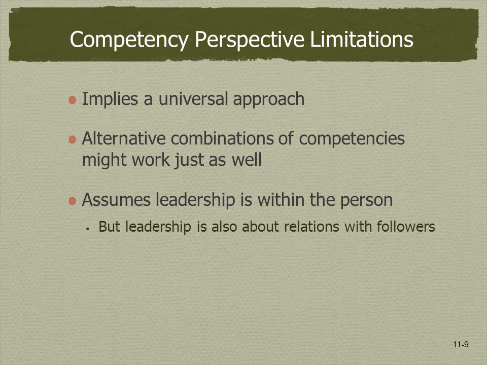 11-9 Competency Perspective Limitations Implies a universal approach Alternative combinations of competencies might work just as well Assumes leadersh
