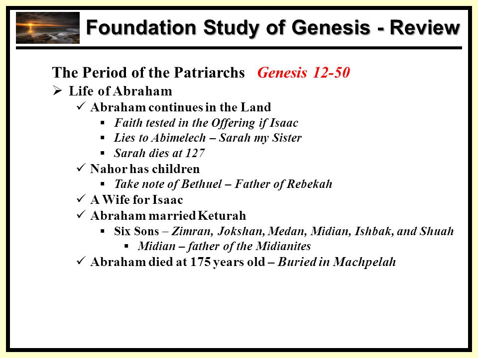 SS Foundation Study of Genesis - Review The Period of the Patriarchs Genesis 12-50  Life of Abraham Abraham continues in the Land  Faith tested in t