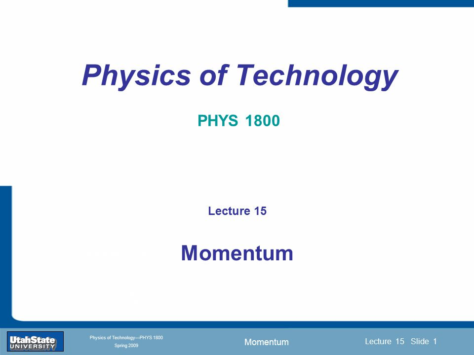 Momentum Introduction Section 0 Lecture 1 Slide 1 Lecture 15 Slide 1 INTRODUCTION TO Modern Physics PHYX 2710 Fall 2004 Physics of Technology—PHYS 1800 Spring 2009 Physics of Technology PHYS 1800 Lecture 15 Momentum