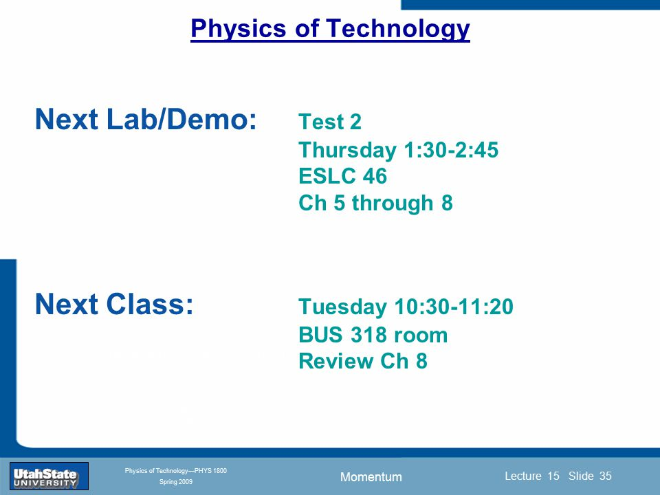 Momentum Introduction Section 0 Lecture 1 Slide 35 Lecture 15 Slide 35 INTRODUCTION TO Modern Physics PHYX 2710 Fall 2004 Physics of Technology—PHYS 1800 Spring 2009 Physics of Technology Next Lab/Demo: Test 2 Thursday 1:30-2:45 ESLC 46 Ch 5 through 8 Next Class: Tuesday 10:30-11:20 BUS 318 room Review Ch 8
