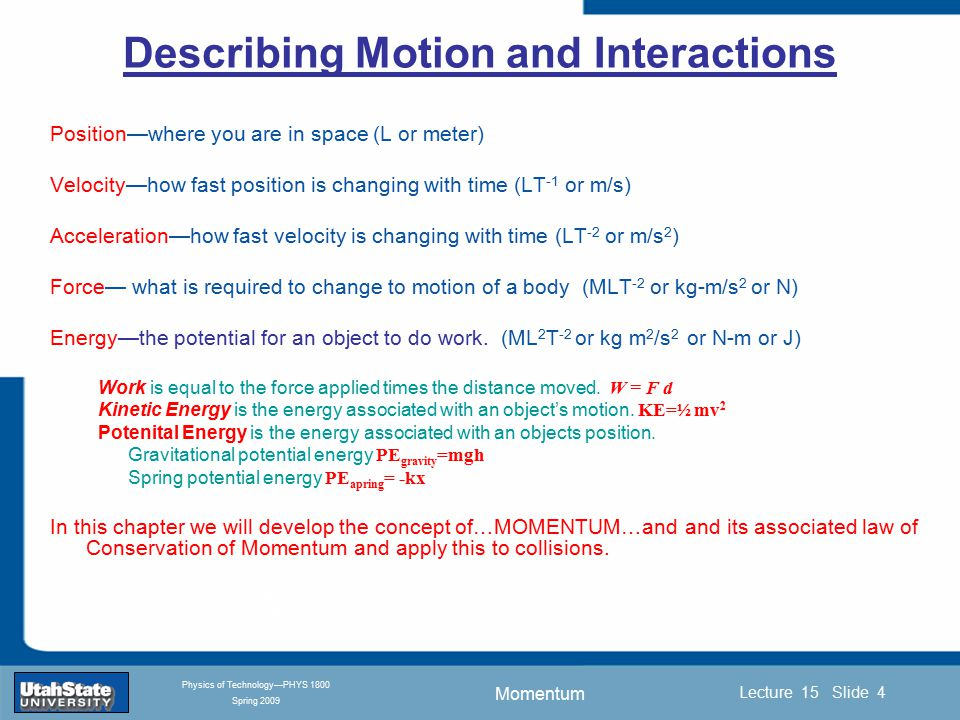 Momentum Introduction Section 0 Lecture 1 Slide 4 Lecture 15 Slide 4 INTRODUCTION TO Modern Physics PHYX 2710 Fall 2004 Physics of Technology—PHYS 1800 Spring 2009 Describing Motion and Interactions Position—where you are in space (L or meter) Velocity—how fast position is changing with time (LT -1 or m/s) Acceleration—how fast velocity is changing with time (LT -2 or m/s 2 ) Force— what is required to change to motion of a body (MLT -2 or kg-m/s 2 or N) Energy—the potential for an object to do work.