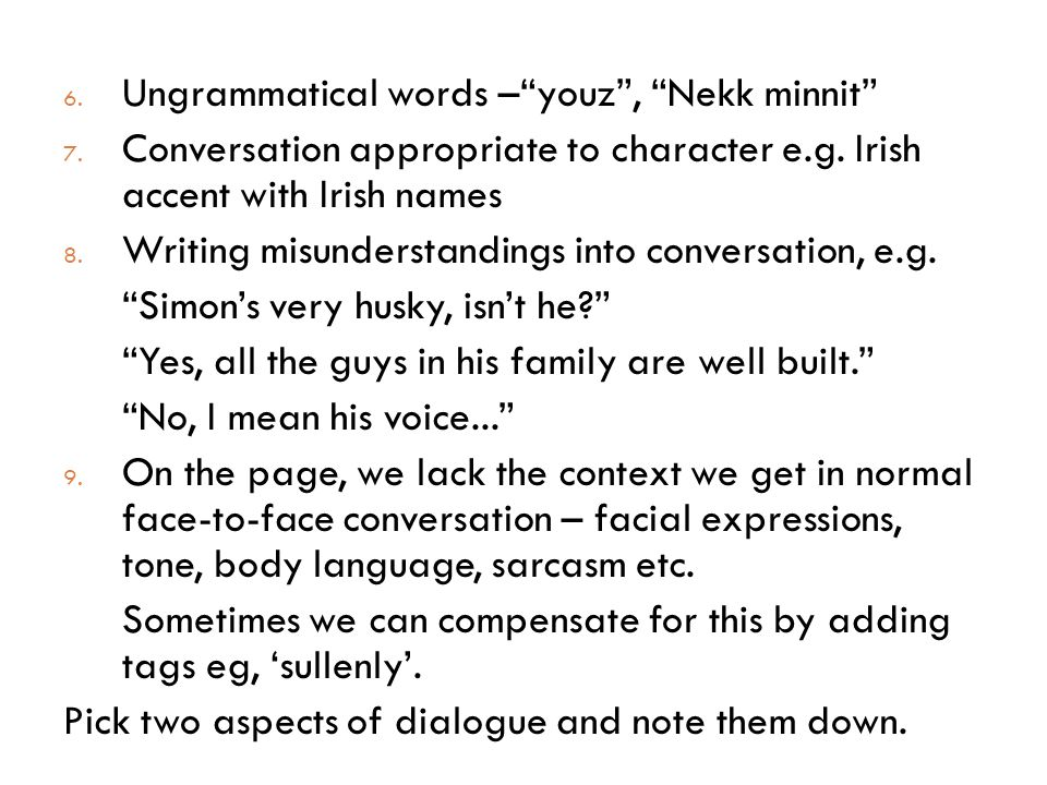 6. Ungrammatical words – youz , Nekk minnit 7. Conversation appropriate to character e.g.
