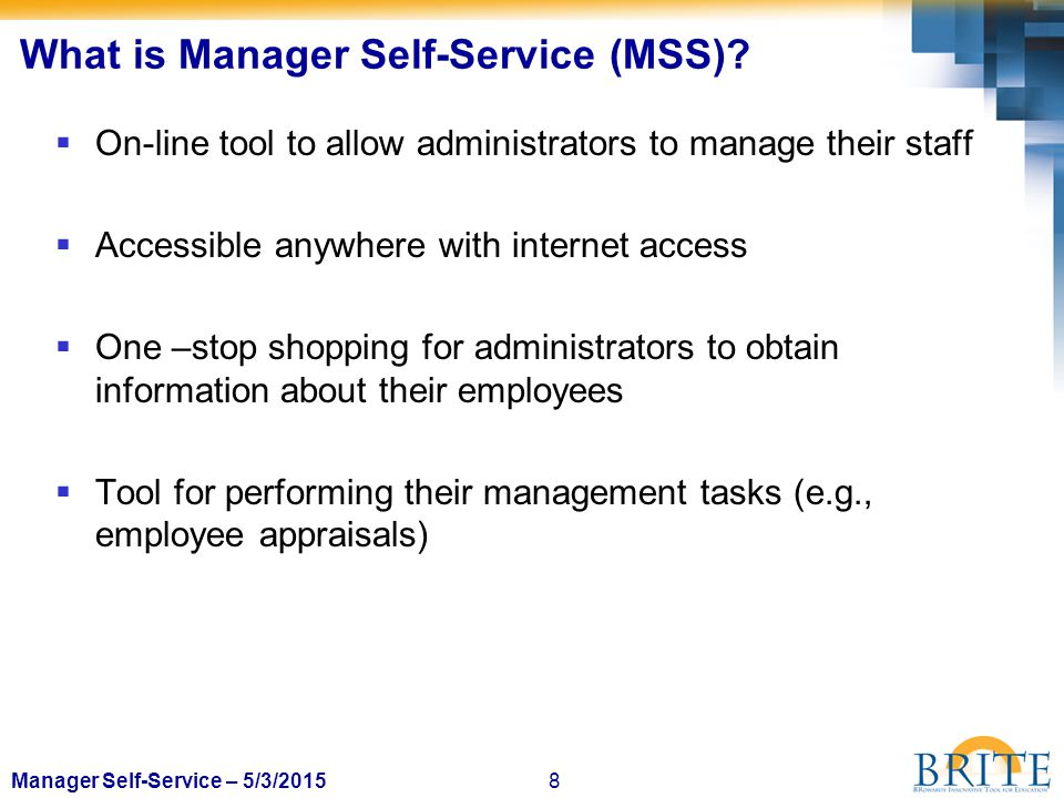 8Manager Self-Service – 5/3/2015 What is Manager Self-Service (MSS)?  On-line tool to allow administrators to manage their staff  Accessible anywher