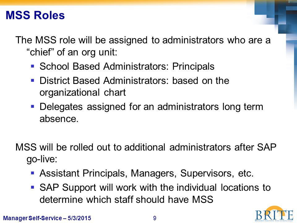 "9Manager Self-Service – 5/3/2015 MSS Roles The MSS role will be assigned to administrators who are a ""chief"" of an org unit:  School Based Administra"