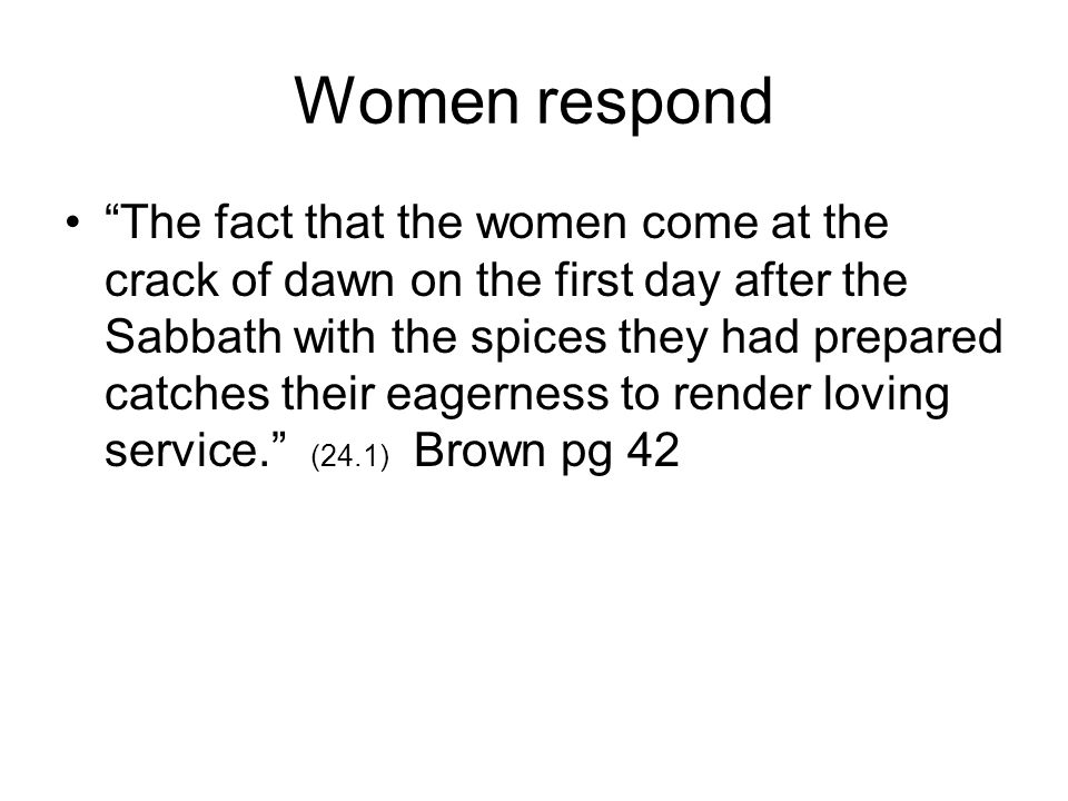 Women respond The fact that the women come at the crack of dawn on the first day after the Sabbath with the spices they had prepared catches their eagerness to render loving service. (24.1) Brown pg 42