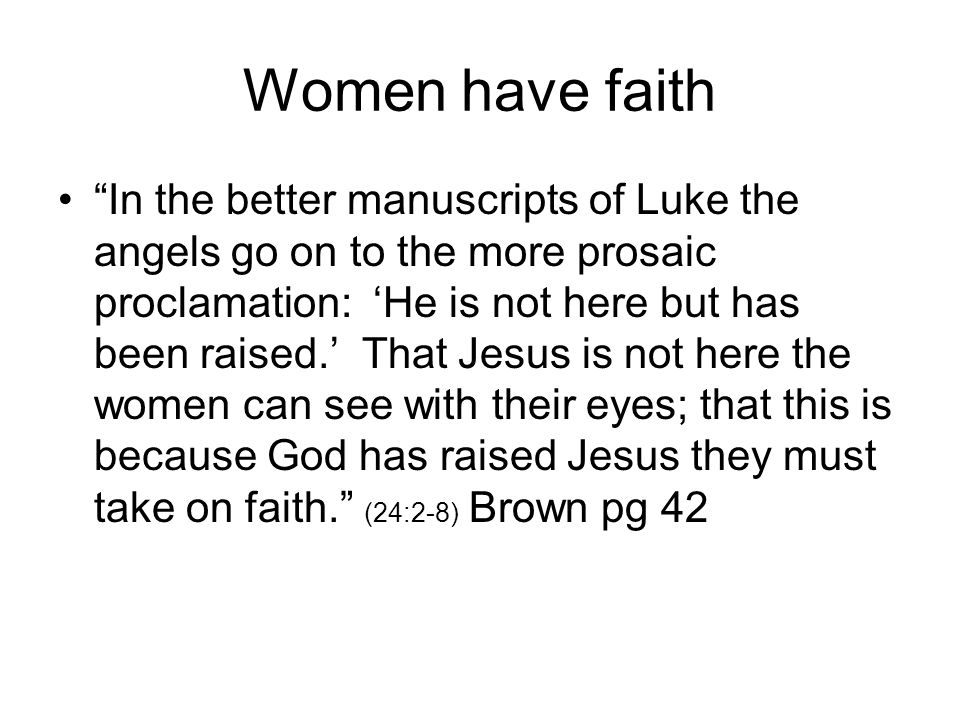 "Women have faith ""In the better manuscripts of Luke the angels go on to the more prosaic proclamation: 'He is not here but has been raised.' That Jesu"