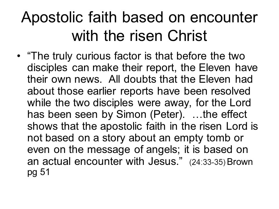 Apostolic faith based on encounter with the risen Christ The truly curious factor is that before the two disciples can make their report, the Eleven have their own news.