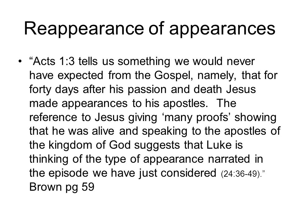 Reappearance of appearances Acts 1:3 tells us something we would never have expected from the Gospel, namely, that for forty days after his passion and death Jesus made appearances to his apostles.