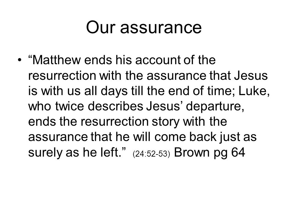 "Our assurance ""Matthew ends his account of the resurrection with the assurance that Jesus is with us all days till the end of time; Luke, who twice de"