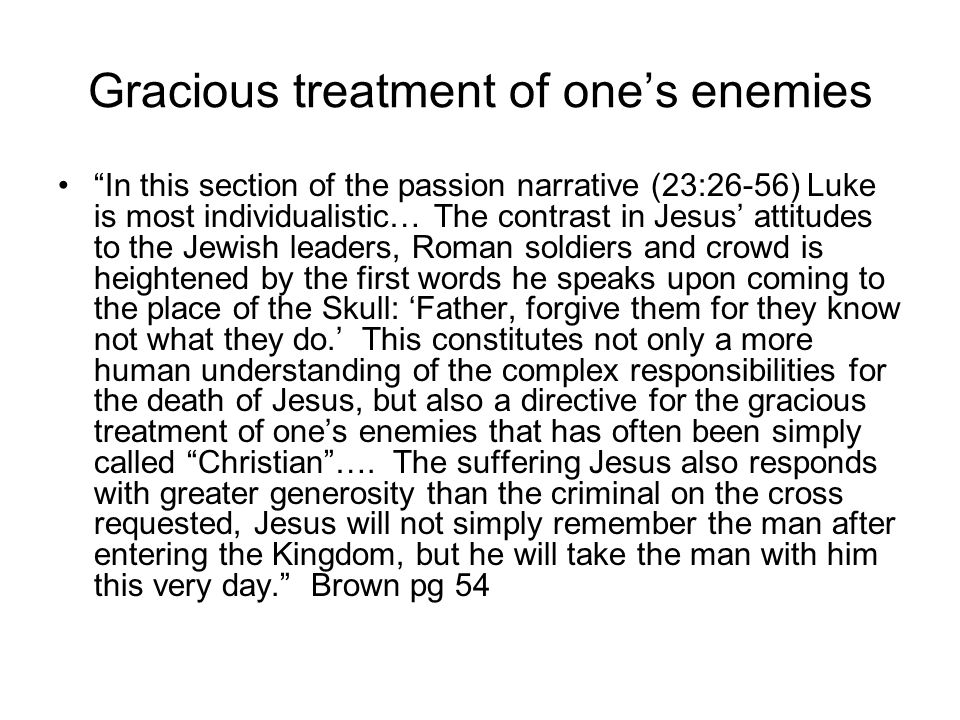 "Gracious treatment of one's enemies ""In this section of the passion narrative (23:26-56) Luke is most individualistic… The contrast in Jesus' attitude"