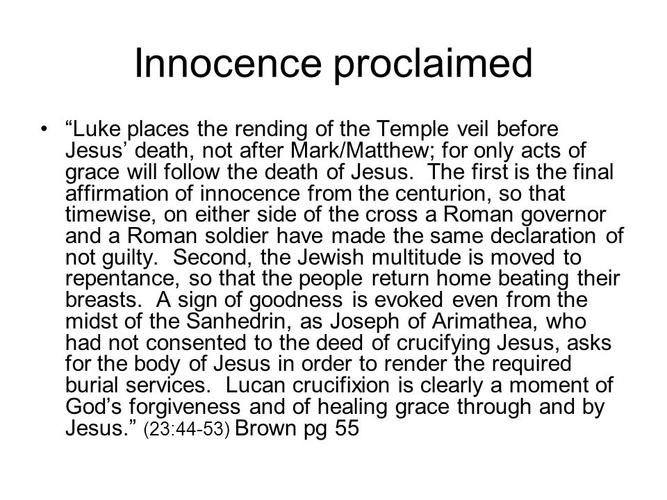 Innocence proclaimed Luke places the rending of the Temple veil before Jesus' death, not after Mark/Matthew; for only acts of grace will follow the death of Jesus.