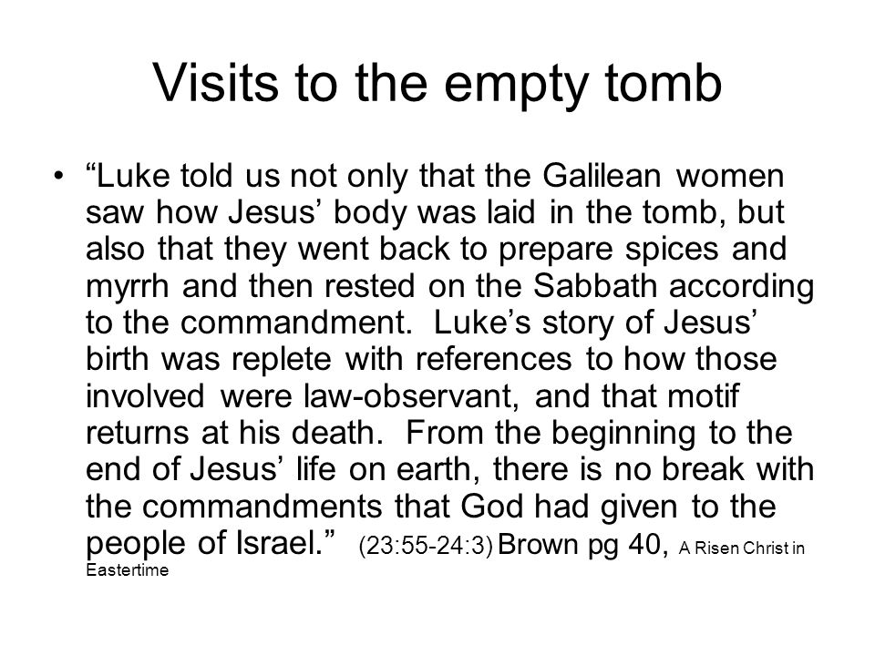 Visits to the empty tomb Luke told us not only that the Galilean women saw how Jesus' body was laid in the tomb, but also that they went back to prepare spices and myrrh and then rested on the Sabbath according to the commandment.