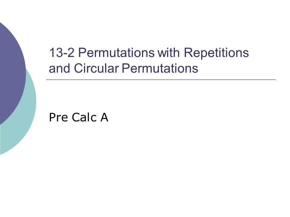 13-2 Permutations with Repetitions and Circular Permutations Pre Calc A