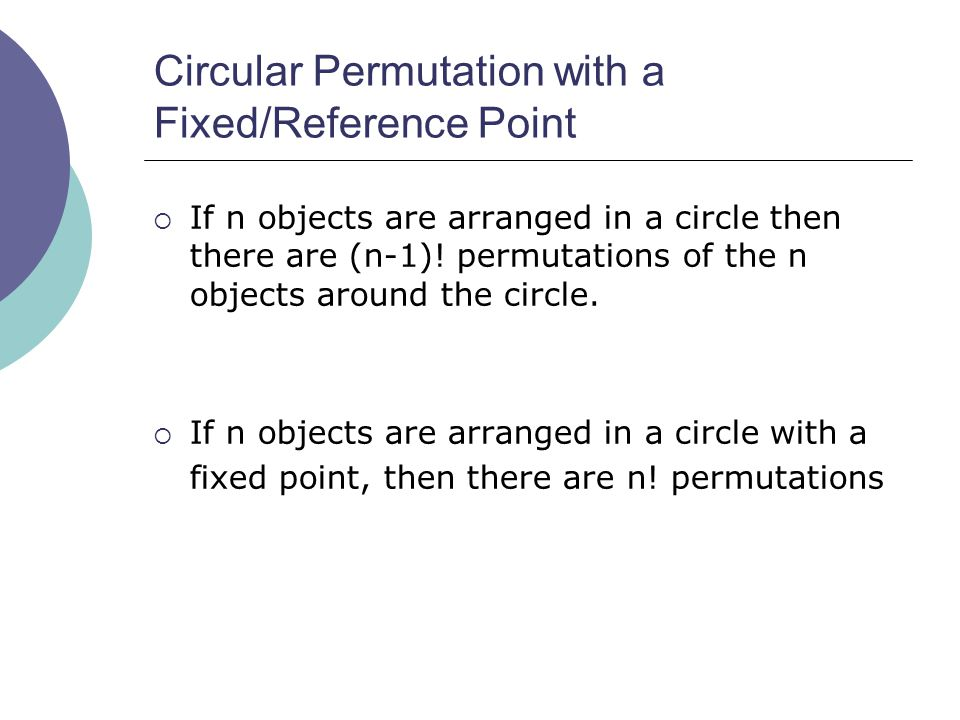 Circular Permutation with a Fixed/Reference Point  If n objects are arranged in a circle then there are (n-1).