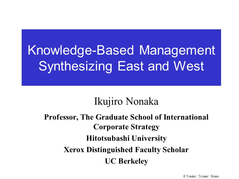 © Nonaka ・ Toyama ・ Konno Knowledge-Based Management Synthesizing East and West Ikujiro Nonaka Professor, The Graduate School of International Corporate Strategy Hitotsubashi University Xerox Distinguished Faculty Scholar UC Berkeley