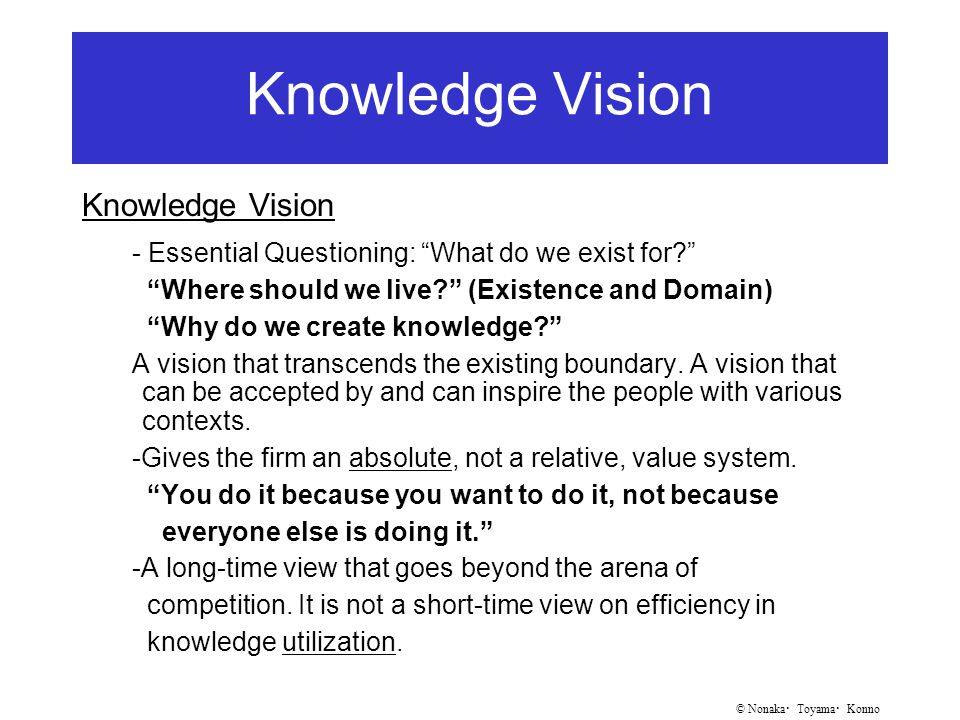 © Nonaka ・ Toyama ・ Konno Knowledge Vision - Essential Questioning: What do we exist for? Where should we live? (Existence and Domain) Why do we create knowledge? A vision that transcends the existing boundary.