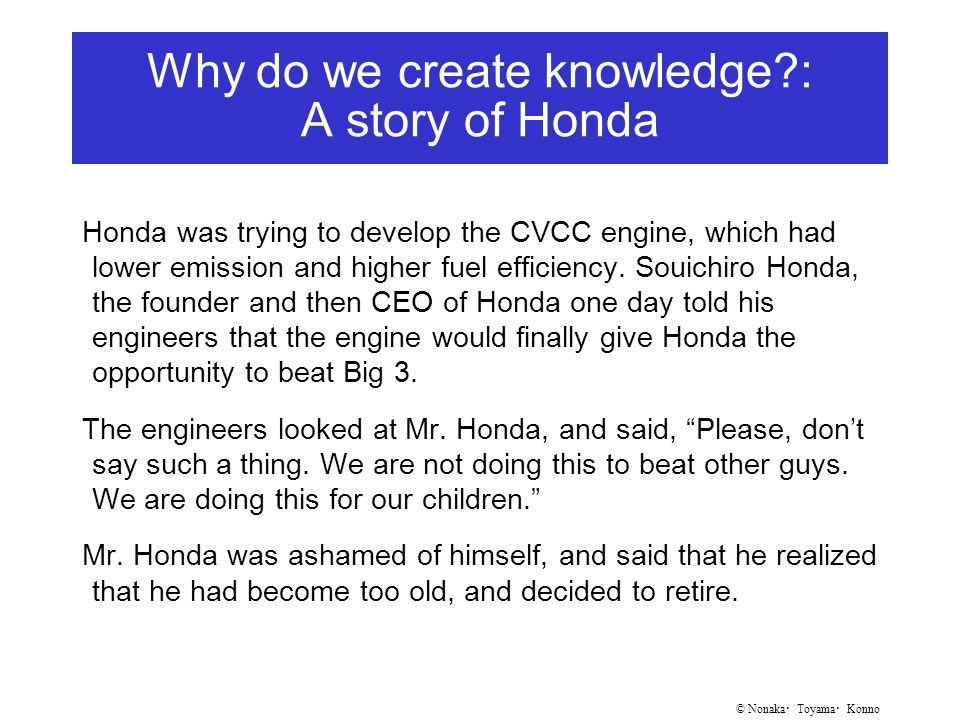 © Nonaka ・ Toyama ・ Konno Why do we create knowledge : A story of Honda Honda was trying to develop the CVCC engine, which had lower emission and higher fuel efficiency.