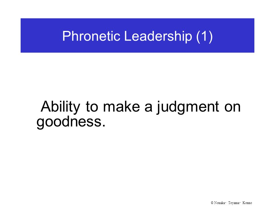 © Nonaka ・ Toyama ・ Konno Phronetic Leadership (1) Ability to make a judgment on goodness.