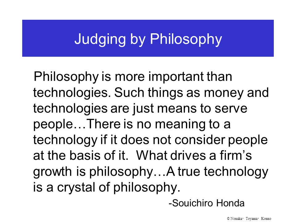 © Nonaka ・ Toyama ・ Konno Judging by Philosophy Philosophy is more important than technologies.