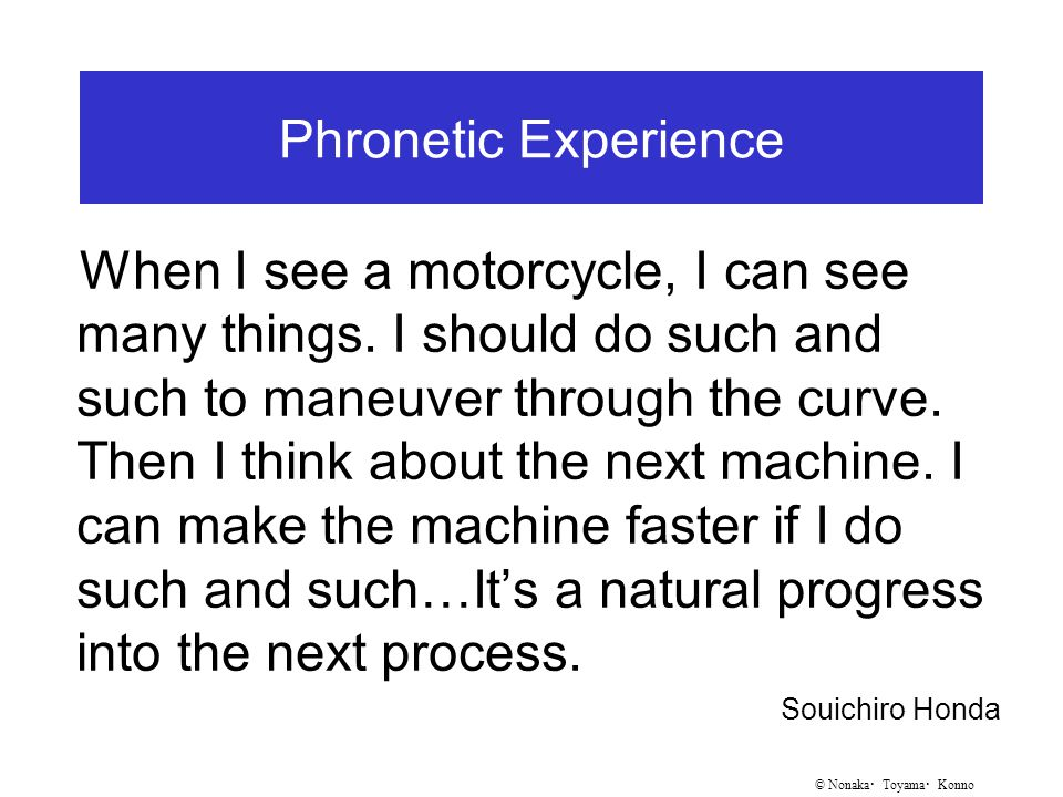 © Nonaka ・ Toyama ・ Konno Phronetic Experience When I see a motorcycle, I can see many things.