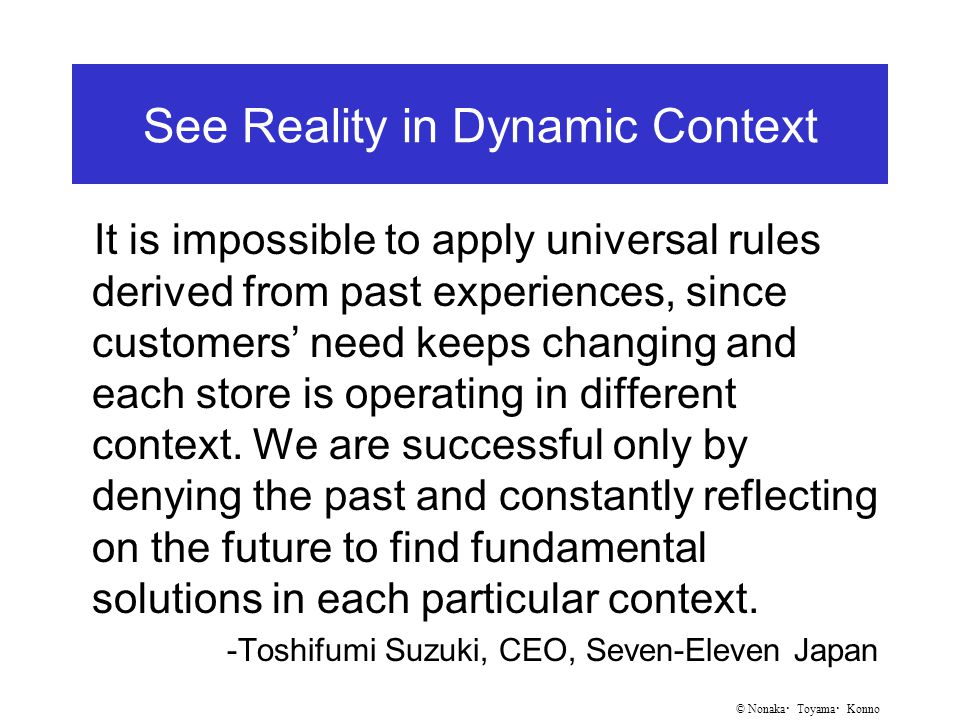 © Nonaka ・ Toyama ・ Konno See Reality in Dynamic Context It is impossible to apply universal rules derived from past experiences, since customers' need keeps changing and each store is operating in different context.