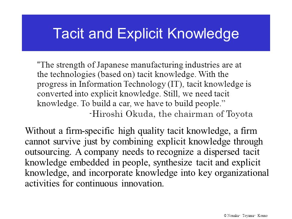 © Nonaka ・ Toyama ・ Konno Tacit and Explicit Knowledge The strength of Japanese manufacturing industries are at the technologies (based on) tacit knowledge.