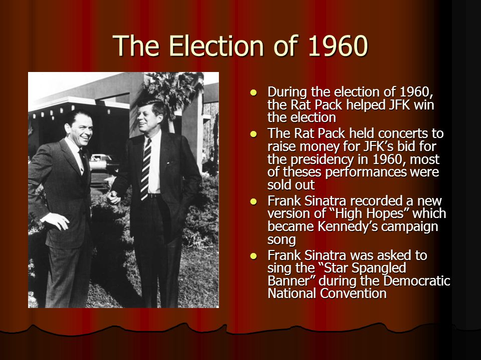 The Election of 1960 During the election of 1960, the Rat Pack helped JFK win the election During the election of 1960, the Rat Pack helped JFK win the election The Rat Pack held concerts to raise money for JFK's bid for the presidency in 1960, most of theses performances were sold out The Rat Pack held concerts to raise money for JFK's bid for the presidency in 1960, most of theses performances were sold out Frank Sinatra recorded a new version of High Hopes which became Kennedy's campaign song Frank Sinatra recorded a new version of High Hopes which became Kennedy's campaign song Frank Sinatra was asked to sing the Star Spangled Banner during the Democratic National Convention Frank Sinatra was asked to sing the Star Spangled Banner during the Democratic National Convention