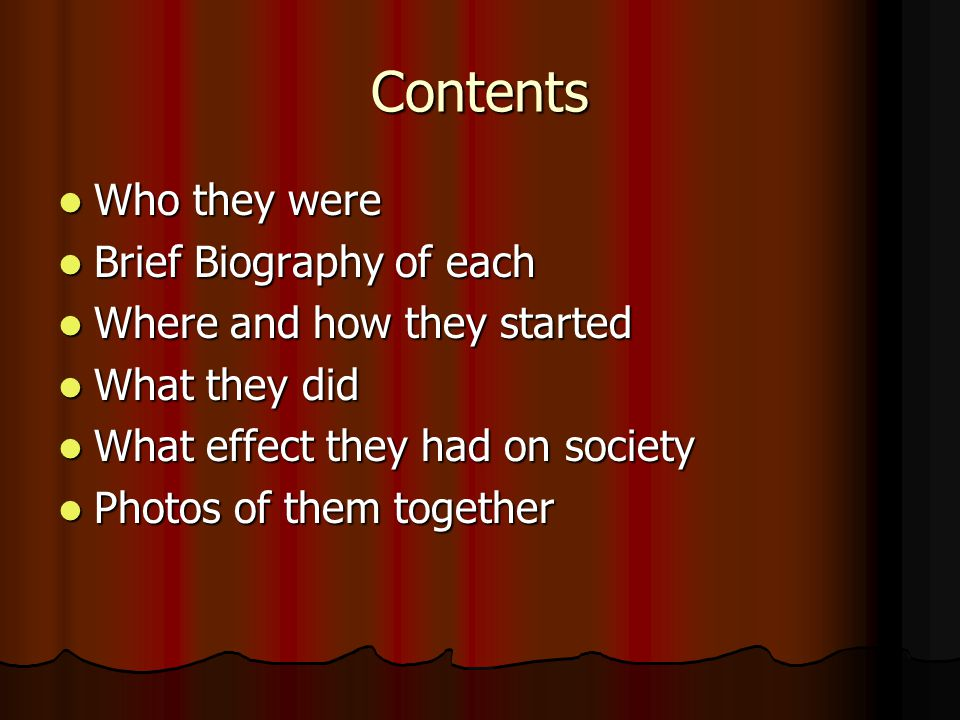 Contents Who they were Who they were Brief Biography of each Brief Biography of each Where and how they started Where and how they started What they did What they did What effect they had on society What effect they had on society Photos of them together Photos of them together