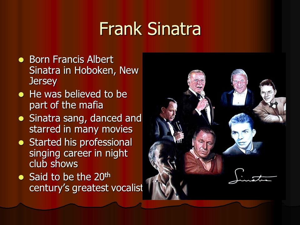 Frank Sinatra Born Francis Albert Sinatra in Hoboken, New Jersey Born Francis Albert Sinatra in Hoboken, New Jersey He was believed to be part of the mafia He was believed to be part of the mafia Sinatra sang, danced and starred in many movies Sinatra sang, danced and starred in many movies Started his professional singing career in night club shows Started his professional singing career in night club shows Said to be the 20 th century's greatest vocalist Said to be the 20 th century's greatest vocalist
