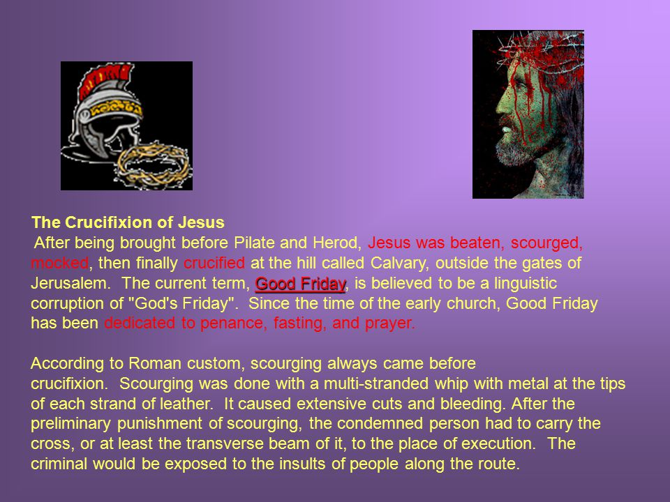The Crucifixion of Jesus Good Friday After being brought before Pilate and Herod, Jesus was beaten, scourged, mocked, then finally crucified at the hill called Calvary, outside the gates of Jerusalem.