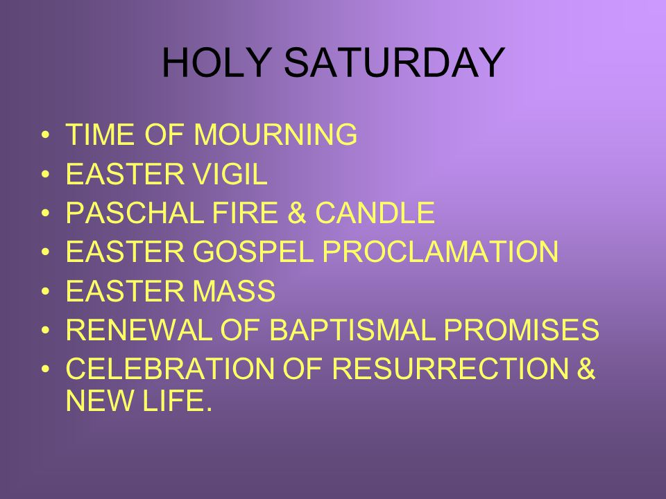 HOLY SATURDAY TIME OF MOURNING EASTER VIGIL PASCHAL FIRE & CANDLE EASTER GOSPEL PROCLAMATION EASTER MASS RENEWAL OF BAPTISMAL PROMISES CELEBRATION OF RESURRECTION & NEW LIFE.