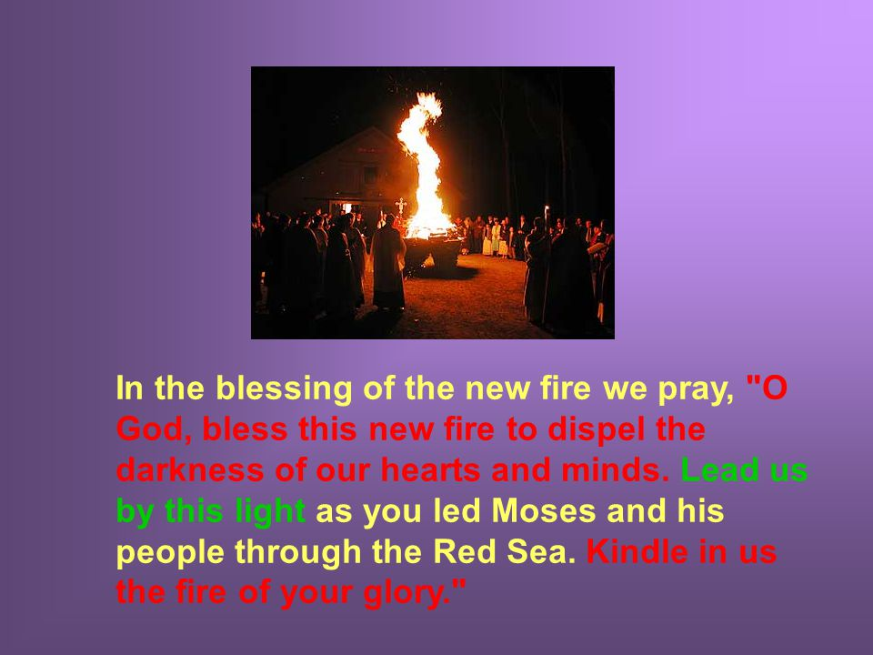 In the blessing of the new fire we pray, O God, bless this new fire to dispel the darkness of our hearts and minds.