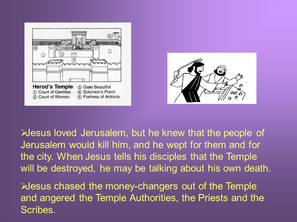  Jesus loved Jerusalem, but he knew that the people of Jerusalem would kill him, and he wept for them and for the city.
