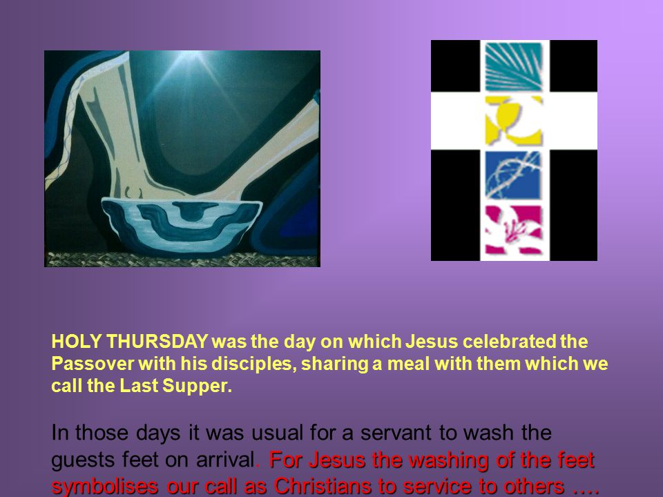 HOLY THURSDAY was the day on which Jesus celebrated the Passover with his disciples, sharing a meal with them which we call the Last Supper.