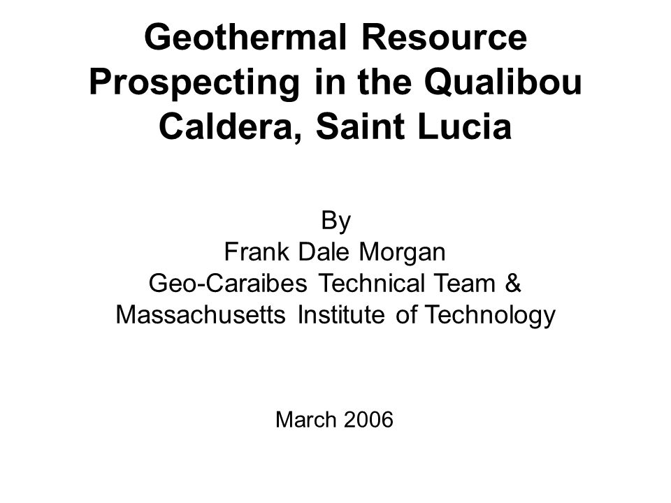 Geothermal Resource Prospecting in the Qualibou Caldera, Saint Lucia By Frank Dale Morgan Geo-Caraibes Technical Team & Massachusetts Institute of Tec