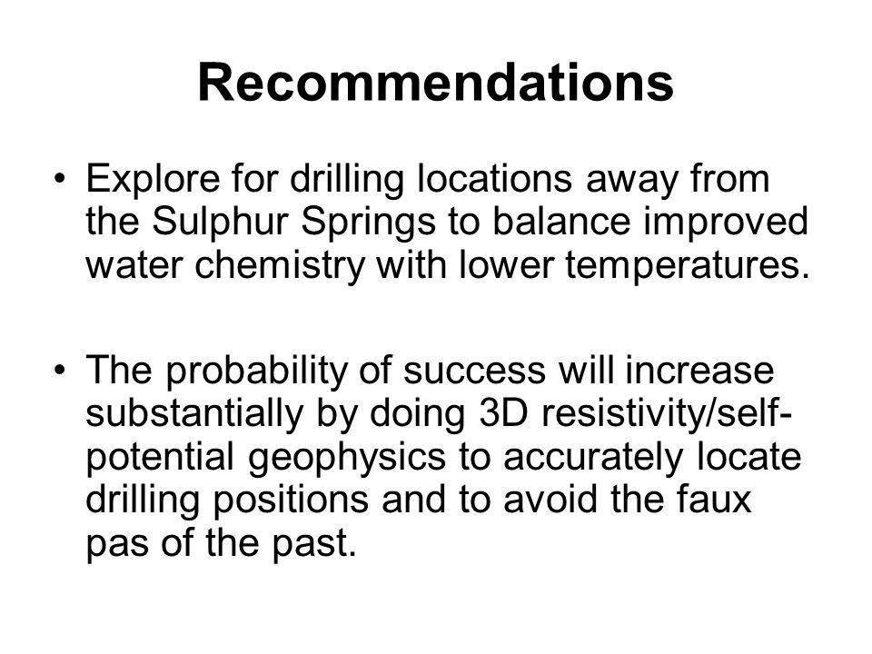 Recommendations Explore for drilling locations away from the Sulphur Springs to balance improved water chemistry with lower temperatures.