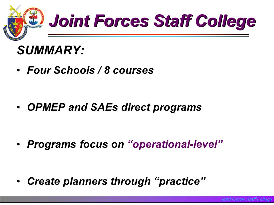 Joint Forces Staff College SUMMARY: Four Schools / 8 courses OPMEP and SAEs direct programs Programs focus on operational-level Create planners through practice Joint Forces Staff College