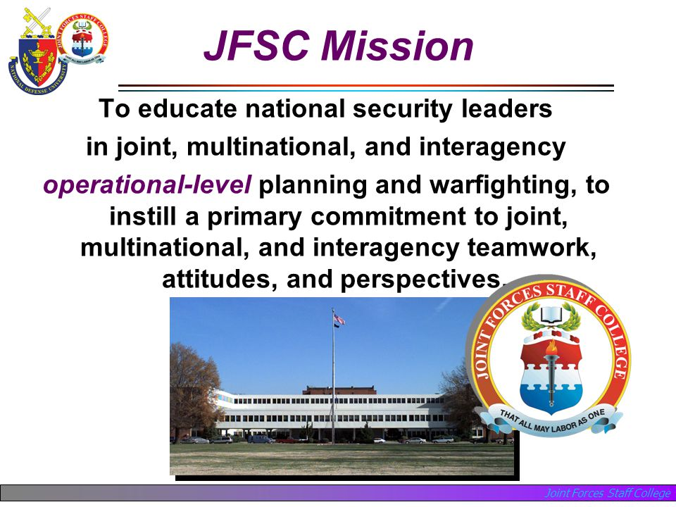 Joint Forces Staff College JFSC Mission To educate national security leaders in joint, multinational, and interagency operational-level planning and warfighting, to instill a primary commitment to joint, multinational, and interagency teamwork, attitudes, and perspectives..