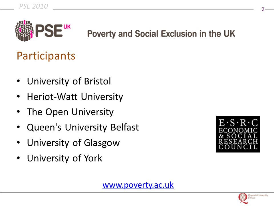 2 PSE 2010 Participants University of Bristol Heriot-Watt University The Open University Queen s University Belfast University of Glasgow University of York www.poverty.ac.uk