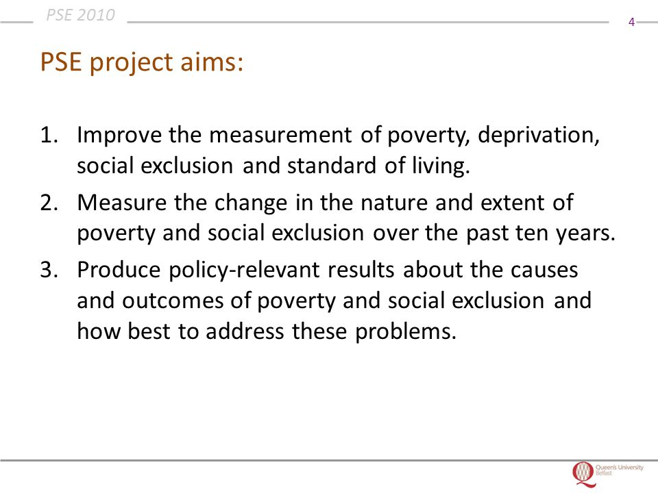 4 PSE 2010 PSE project aims: 1.Improve the measurement of poverty, deprivation, social exclusion and standard of living.
